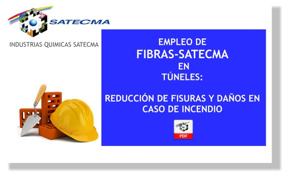EMPLEO DE FIBRAS-SATECMA EN TÚNELES:  REDUCCIÓN DE FISURAS Y DAÑOS EN CASO DE INCENDIO  Dentro del sector de la construcción, la utilización de fibras de polipropileno para aditivar morteros y hormigones ha significado un verdadero avance en los últimos años. Para tal fin SATECMA, S.A., dispone de la más amplia gama del mercado en fibras de polipropileno, desarrollando un tipo de fibra específico para cada tipo de obra, y haciendo un verdadero esfuerzo en situar la