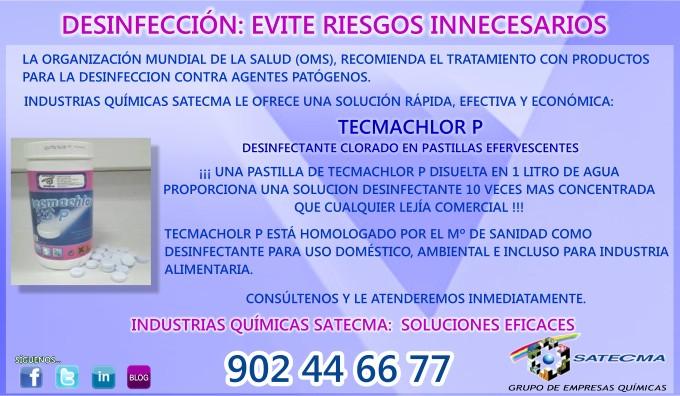 LA ORGANIZAICÓN MUNDIAL DE LA SALUD (OMS), RECOMIENDA EL TRATAMIENTO CON PRODUCTOS PARA LA DESINFECCION CONTRA AGENTES PATÓGENOS.  INDUSTRIAS QUÍMICAS SATECMA LE OFRECE UNA SOLUCIÓN RÁPIDA, EFECTIVA Y ECONÓMICA:  TECMACHLOR P DESINFECTANTE CLORADO EN PASTILLAS EFERVESCENTES ¡¡¡ UNA PASTILLA DE TECMACHLOR P DISUELTA EN 1 LITRO DE AGUA PROPORCIONA UNA SOLUCION DESINFECTANTE 10 VECES MAS CONCENTRADA QUE CUALQUIER LEJÍA COMERCIAL !!!  TECMACHOLR P ESTÁ HOMOLOGADO POR EL Mº DE SANIDAD COMO  DESINFECTANTE PARA USO DOMÉSTICO, AMBIENTAL E INCLUSO PARA INDUSTRIA ALIMENTARIA.